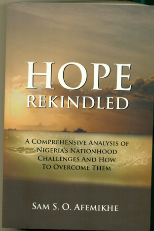 Title:  Hope Rekindled:  A  Comprehensive Analysis of Nigeria's Nationhood Challenges and How to Overcome Them Author: Sam S.O Afemikhe Publisher: Geko Publishing Company Year of Publication: 2015 Reviewer: Yinka  Ajayi